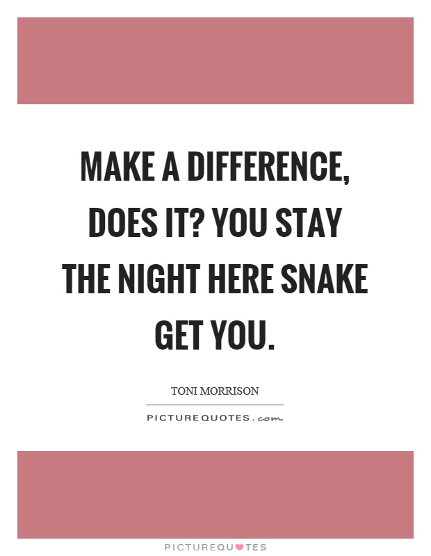 Make a difference, does it? You stay the night here snake get you Picture Quote #1