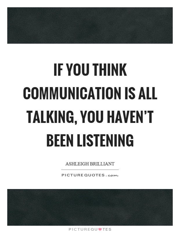 If you think communication is all talking, you haven't been listening Picture Quote #1