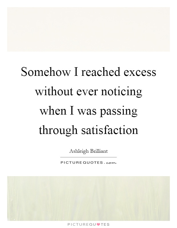 Somehow I reached excess without ever noticing when I was passing through satisfaction Picture Quote #1