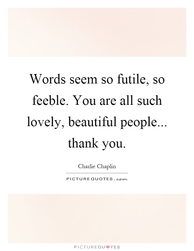 Words seem so futile, so feeble. You are all such lovely, beautiful people... thank you Picture Quote #1