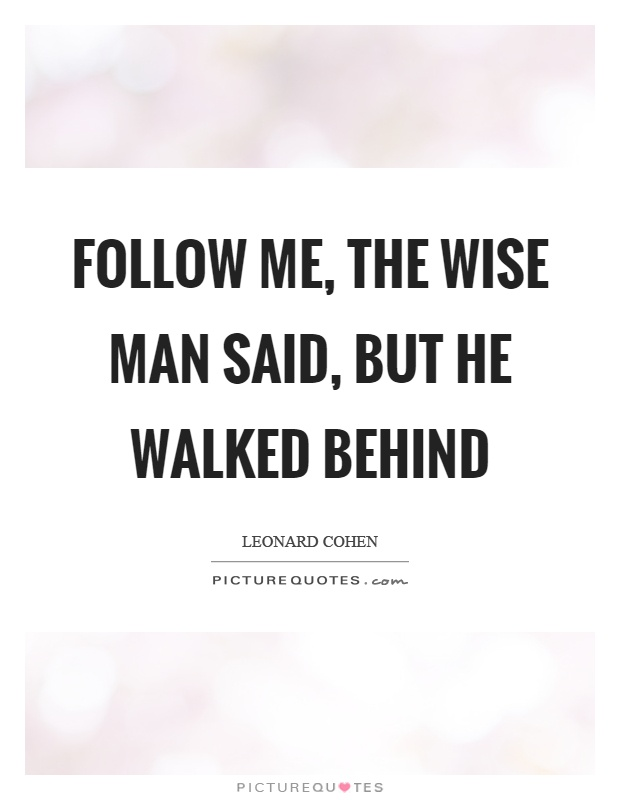 Follow me, the wise man said, but he walked behind Picture Quote #1
