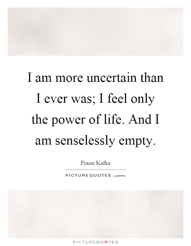 I am more uncertain than I ever was; I feel only the power of life. And I am senselessly empty Picture Quote #1
