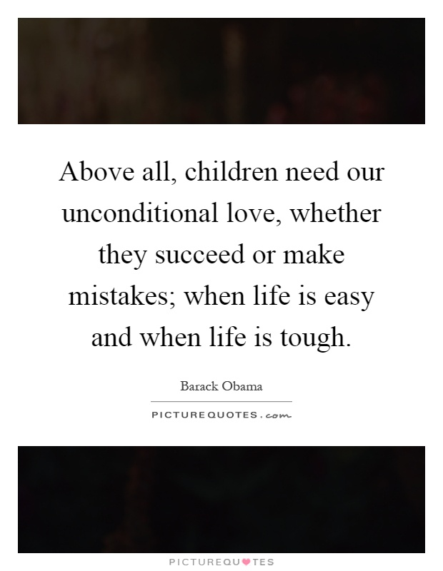 Above all, children need our unconditional love, whether they succeed or make mistakes; when life is easy and when life is tough Picture Quote #1