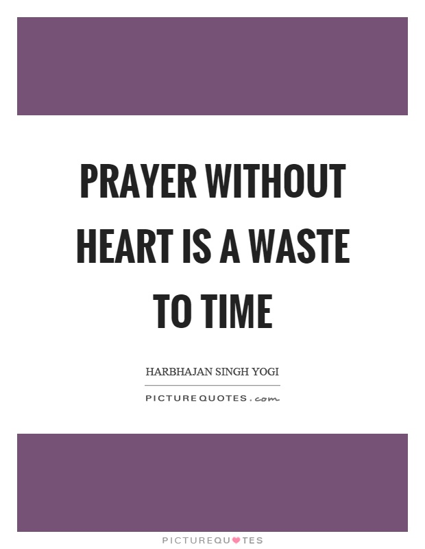 Prayer without heart is a waste to time Picture Quote #1