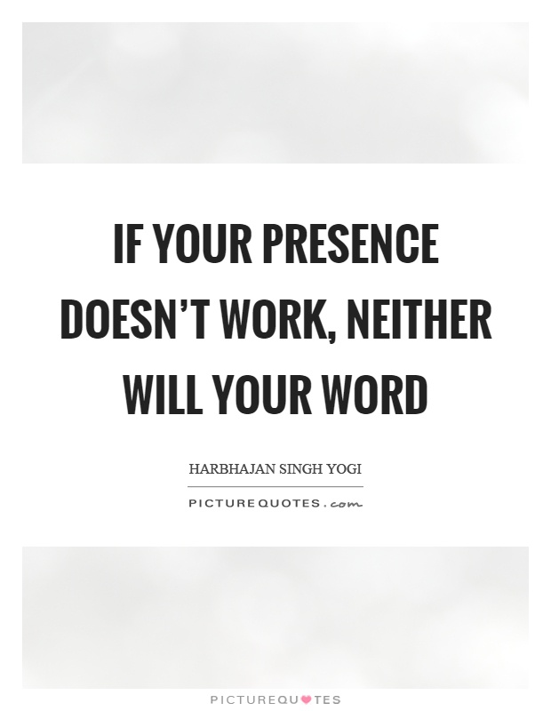 If your presence doesn't work, neither will your word Picture Quote #1