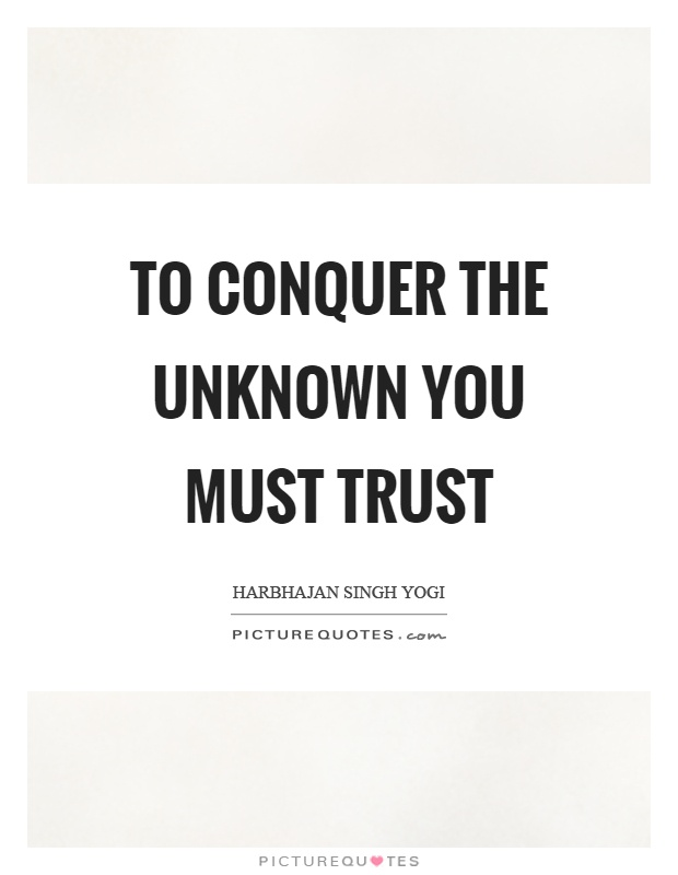 To conquer the unknown you must trust Picture Quote #1