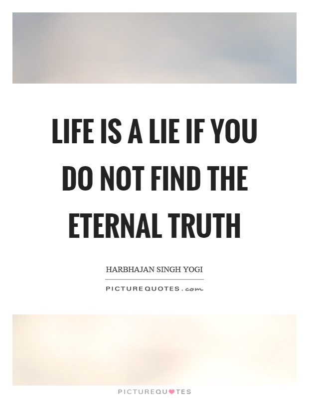 Life is a lie if you do not find the eternal truth Picture Quote #1