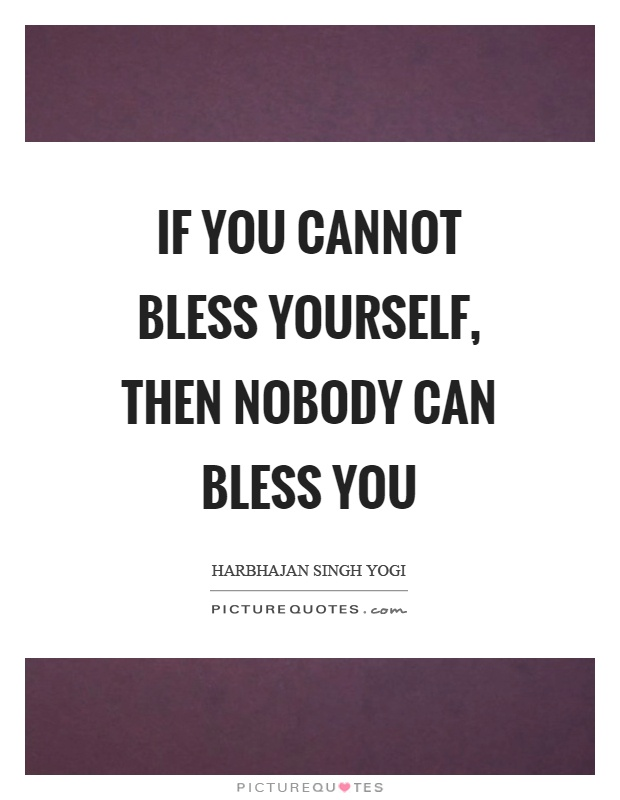 If you cannot bless yourself, then nobody can bless you Picture Quote #1