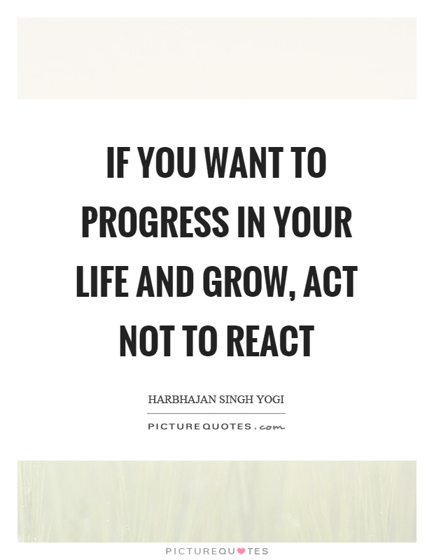 If you want to progress in your life and grow, act not to react Picture Quote #1