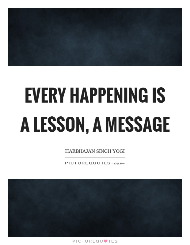 Every happening is a lesson, a message Picture Quote #1