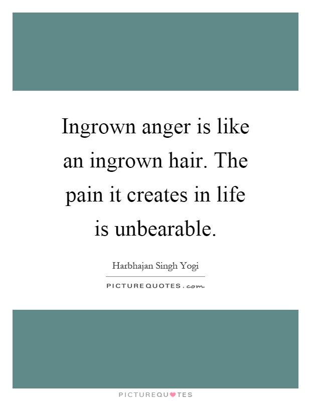 Ingrown anger is like an ingrown hair. The pain it creates in life is unbearable Picture Quote #1