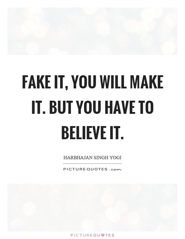 Fake it, you will make it. But you have to believe it Picture Quote #1