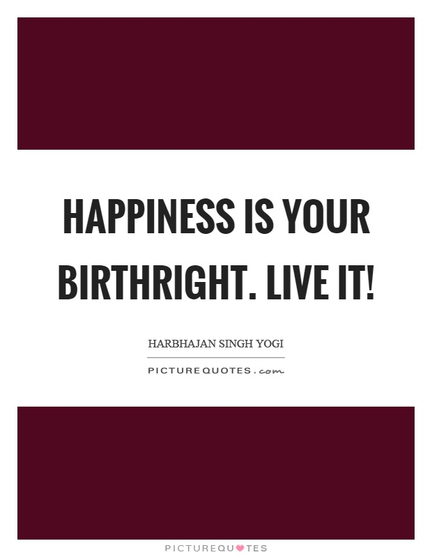 Happiness is your birthright. Live it! Picture Quote #1
