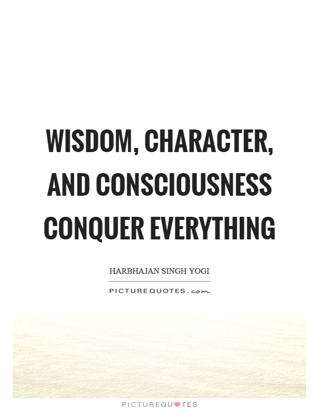 Wisdom, character, and consciousness conquer everything Picture Quote #1