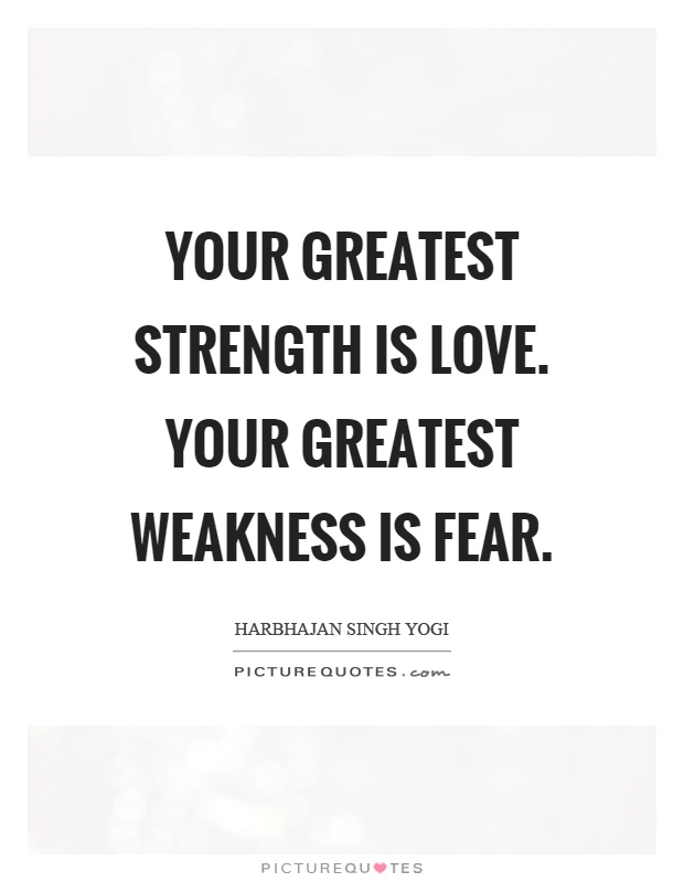 Your greatest strength is love. Your greatest weakness is fear Picture Quote #1