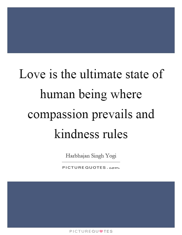 Love is the ultimate state of human being where compassion prevails and kindness rules Picture Quote #1