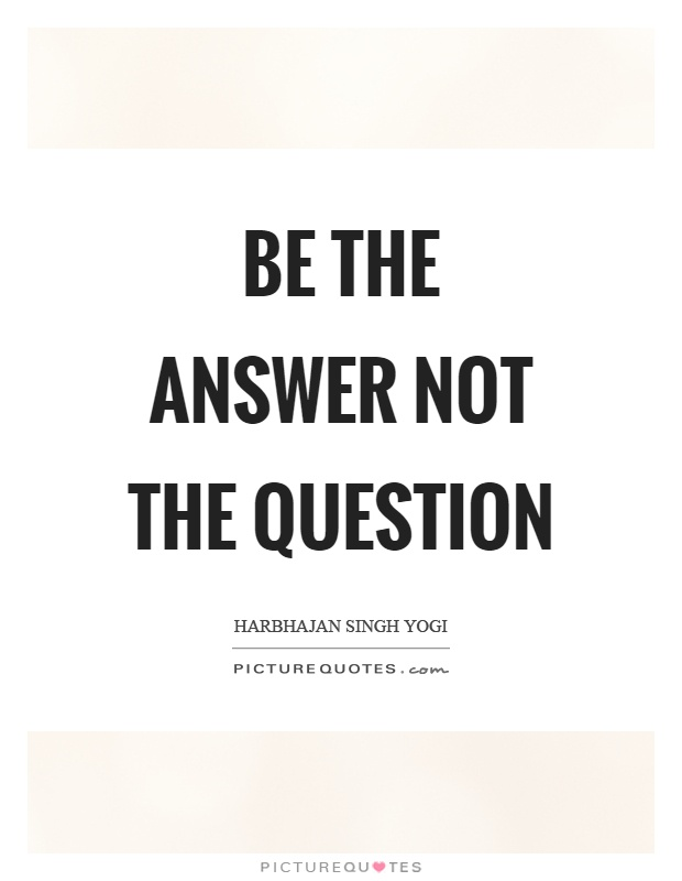 Be the answer not the question Picture Quote #1
