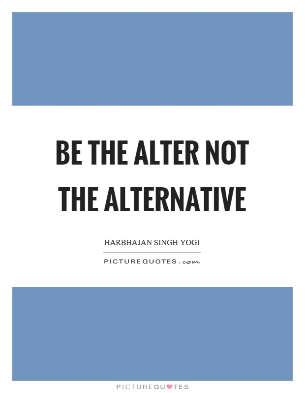 Be the alter not the alternative Picture Quote #1