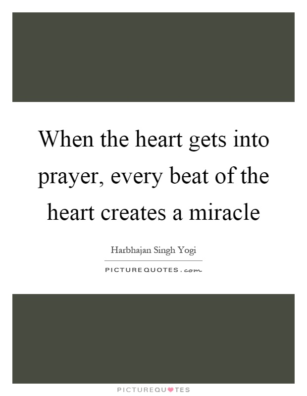 When the heart gets into prayer, every beat of the heart creates a miracle Picture Quote #1