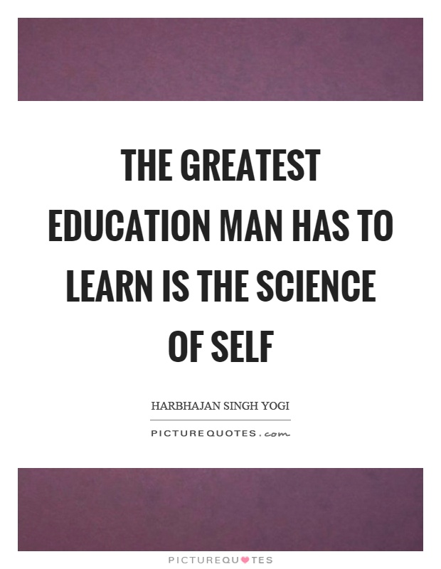 The greatest education man has to learn is the science of self Picture Quote #1