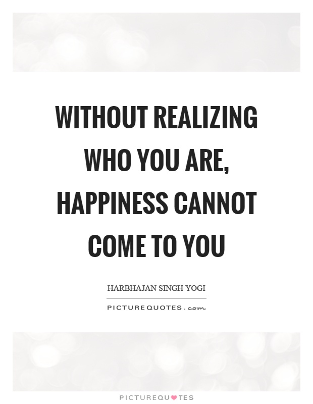 Without realizing who you are, happiness cannot come to you Picture Quote #1