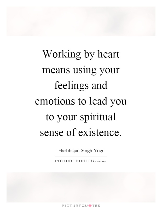 Working by heart means using your feelings and emotions to lead you to your spiritual sense of existence Picture Quote #1
