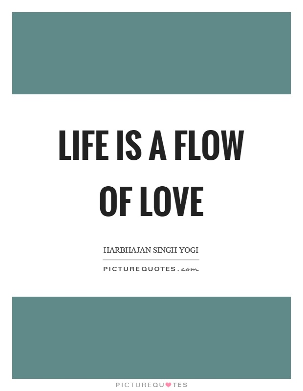Life is a flow of love Picture Quote #1