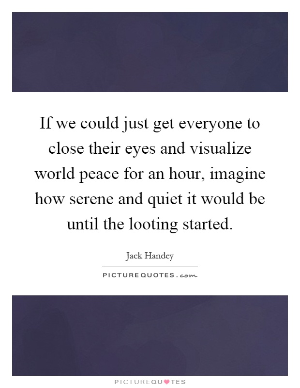 If we could just get everyone to close their eyes and visualize world peace for an hour, imagine how serene and quiet it would be until the looting started Picture Quote #1