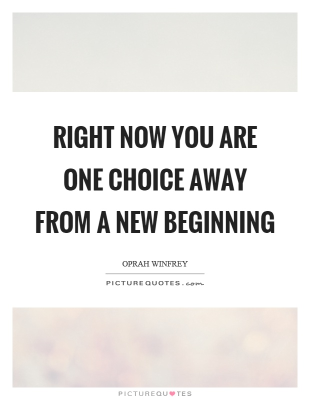 Right now you are one choice away from a new beginning Picture Quote #1