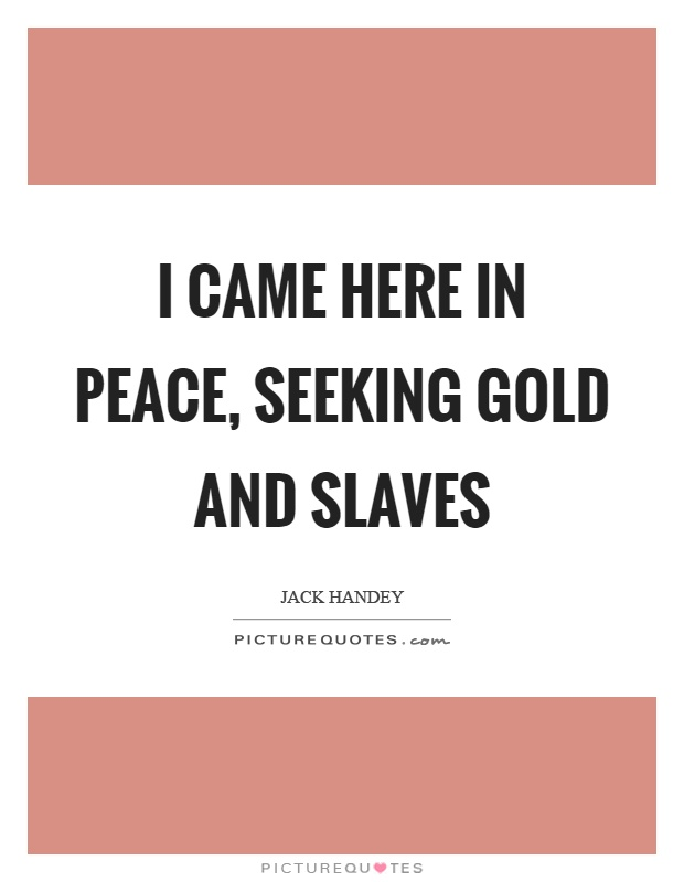 I came here in peace, seeking gold and slaves Picture Quote #1