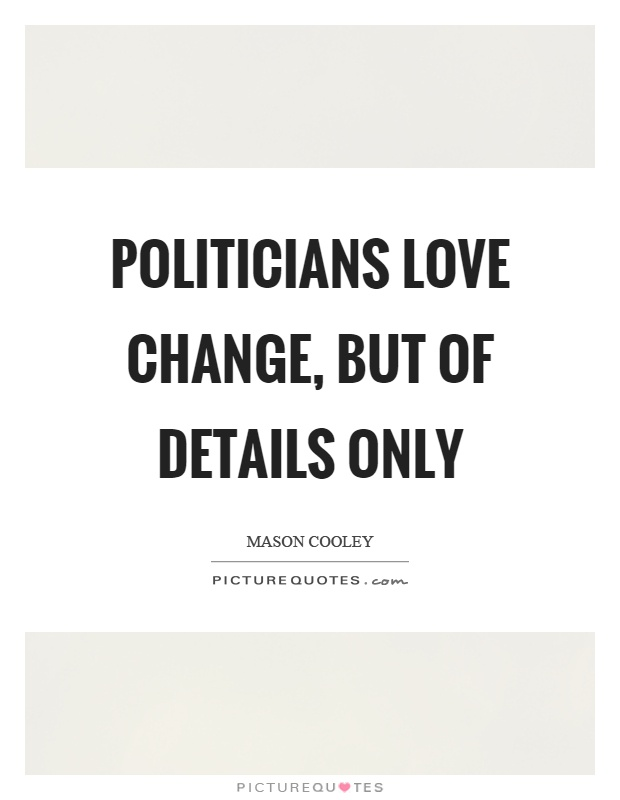 Politicians love change, but of details only Picture Quote #1