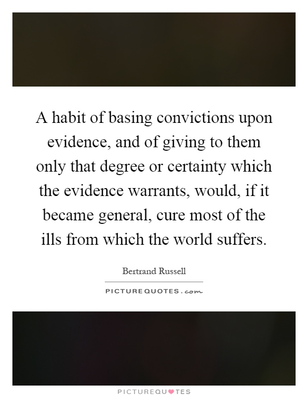 A habit of basing convictions upon evidence, and of giving to them only that degree or certainty which the evidence warrants, would, if it became general, cure most of the ills from which the world suffers Picture Quote #1