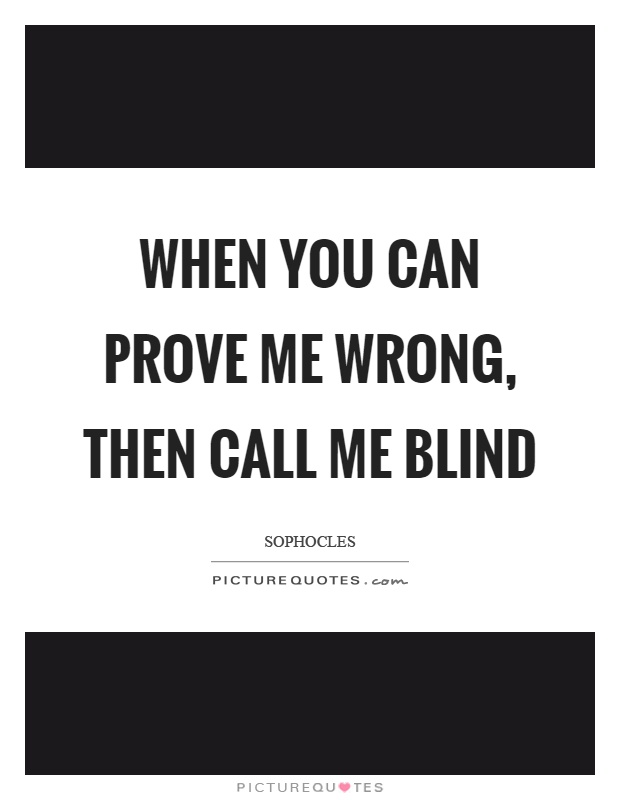 When you can prove me wrong, then call me blind Picture Quote #1