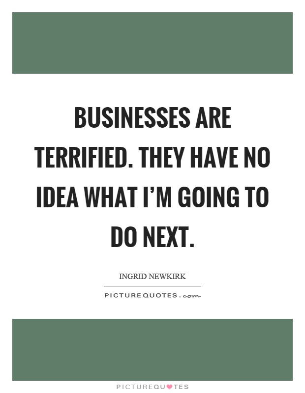 Businesses are terrified. They have no idea what I'm going to do next Picture Quote #1