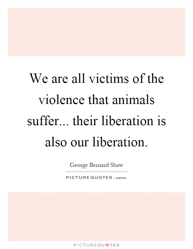 We are all victims of the violence that animals suffer... their liberation is also our liberation Picture Quote #1