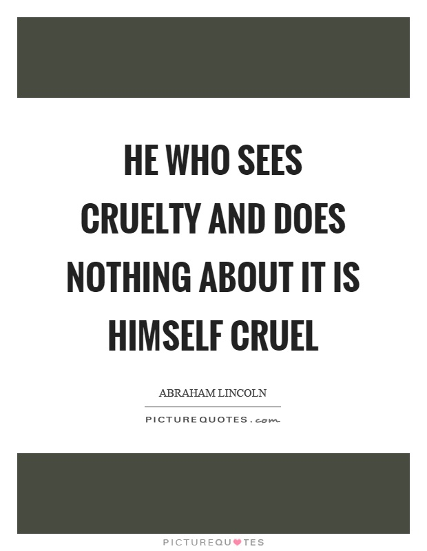 He who sees cruelty and does nothing about it is himself cruel Picture Quote #1