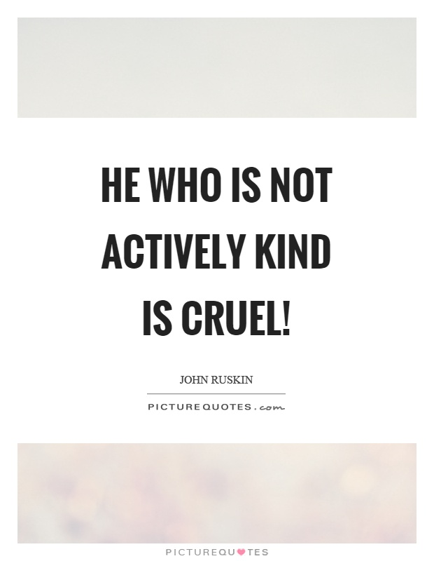 He who is not actively kind is cruel! Picture Quote #1