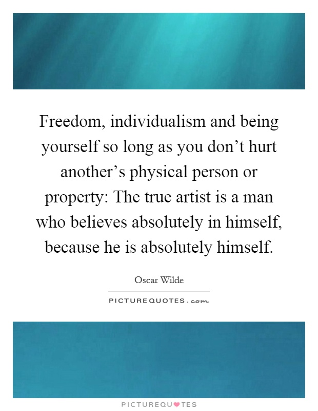 Freedom, individualism and being yourself so long as you don't hurt another's physical person or property: The true artist is a man who believes absolutely in himself, because he is absolutely himself Picture Quote #1