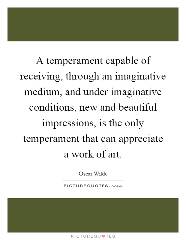 A temperament capable of receiving, through an imaginative medium, and under imaginative conditions, new and beautiful impressions, is the only temperament that can appreciate a work of art Picture Quote #1