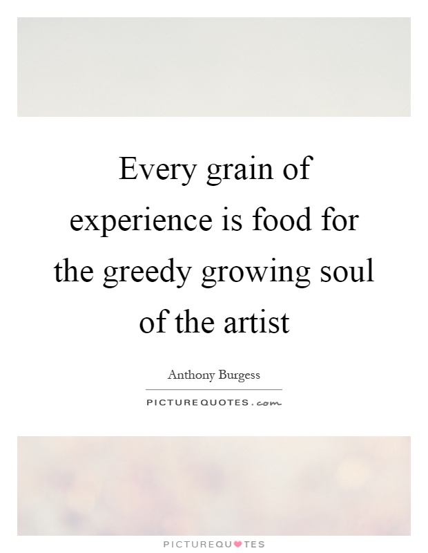 Every grain of experience is food for the greedy growing soul of the artist Picture Quote #1
