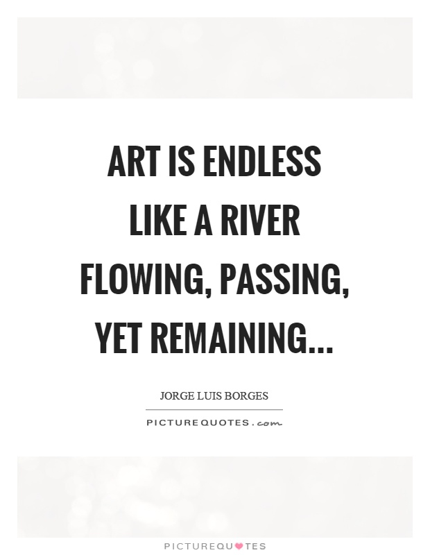 Art is endless like a river flowing, passing, yet remaining Picture Quote #1