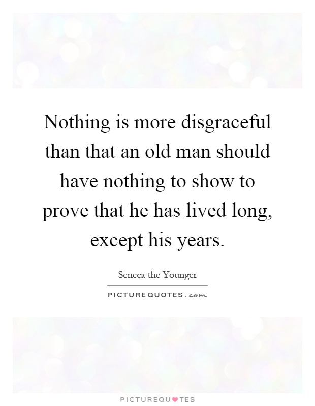 Nothing is more disgraceful than that an old man should have nothing to show to prove that he has lived long, except his years Picture Quote #1