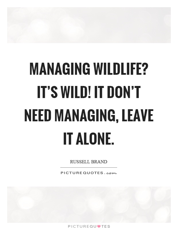 Managing wildlife? It's wild! It don't need managing, leave it alone Picture Quote #1