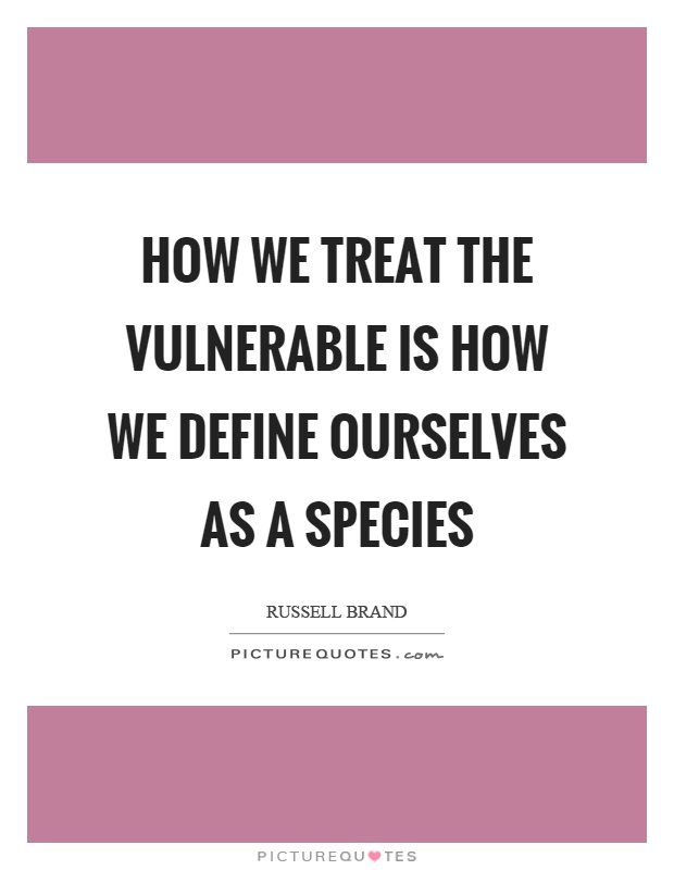 How we treat the vulnerable is how we define ourselves as a species Picture Quote #1