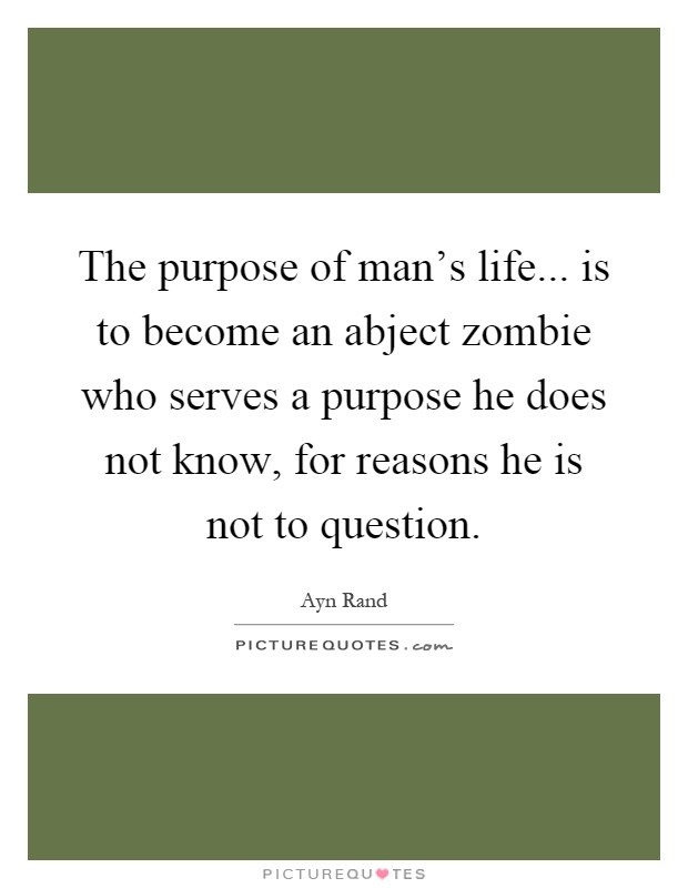 The purpose of man's life... is to become an abject zombie who serves a purpose he does not know, for reasons he is not to question Picture Quote #1