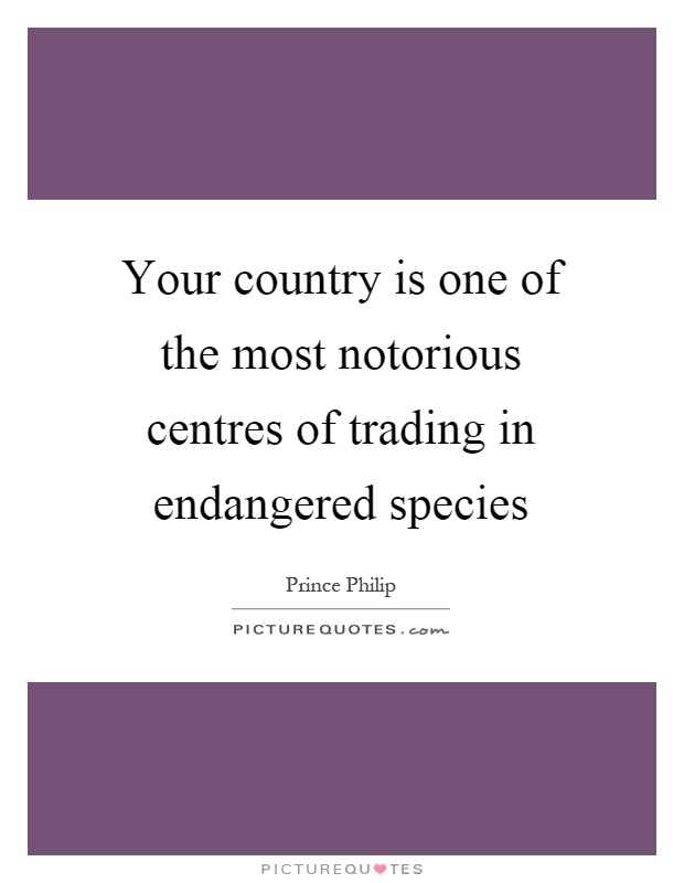 Your country is one of the most notorious centres of trading in endangered species Picture Quote #1