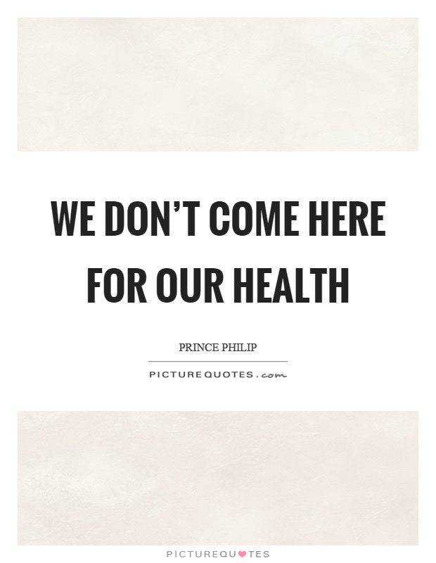 We don't come here for our health Picture Quote #1