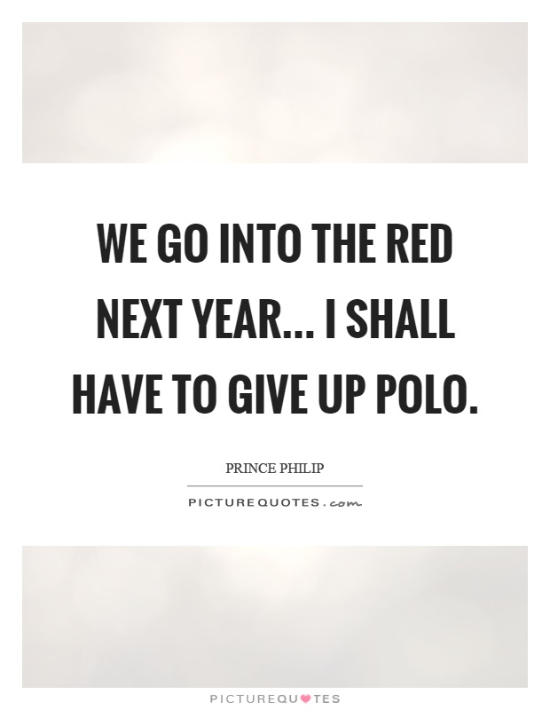 We go into the red next year... I shall have to give up polo Picture Quote #1