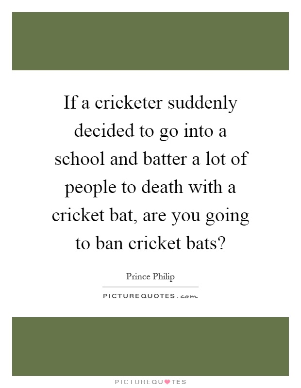 If a cricketer suddenly decided to go into a school and batter a lot of people to death with a cricket bat, are you going to ban cricket bats? Picture Quote #1