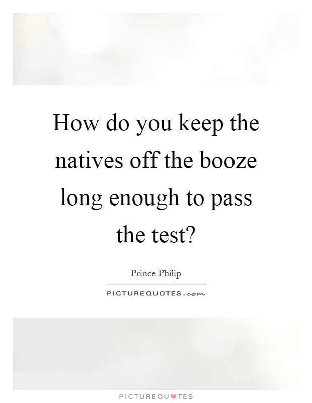 How do you keep the natives off the booze long enough to pass the test? Picture Quote #1